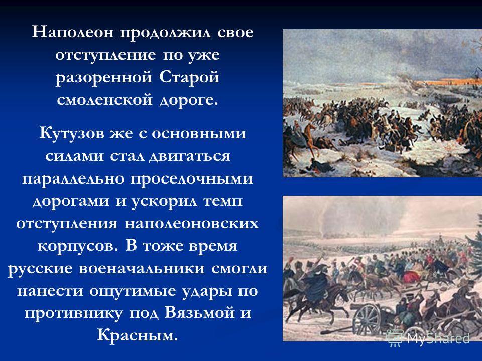 Наполеон продолжил свое отступление по уже разоренной Старой смоленской дороге. Кутузов же с основными силами стал двигаться параллельно проселочными дорогами и ускорил темп отступления наполеоновских корпусов. В тоже время русские военачальники смог