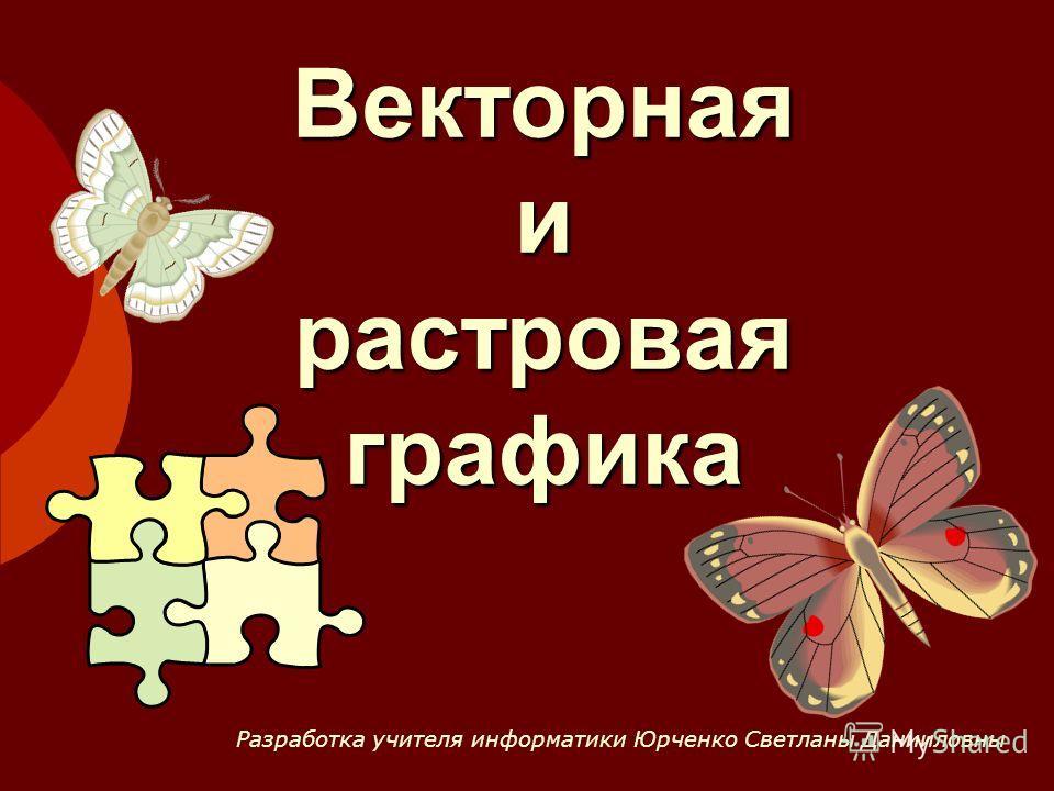 Векторная и растровая графика Разработка учителя информатики Юрченко Светланы Данииловны