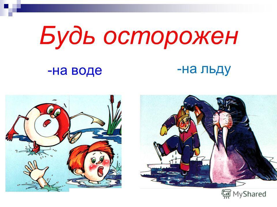 Будь осторожен -на воде -на льду