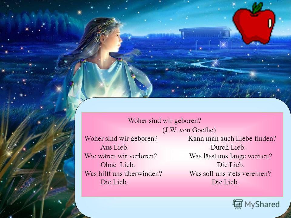 Woher sind wir geboren? (J.W. von Goethe) Woher sind wir geboren? Kann man auch Liebe finden? Aus Lieb. Durch Lieb. Wie wären wir verloren? Was lässt uns lange weinen? Ohne Lieb. Die Lieb. Was hilft uns überwinden? Was soll uns stets vereinen? Die Li