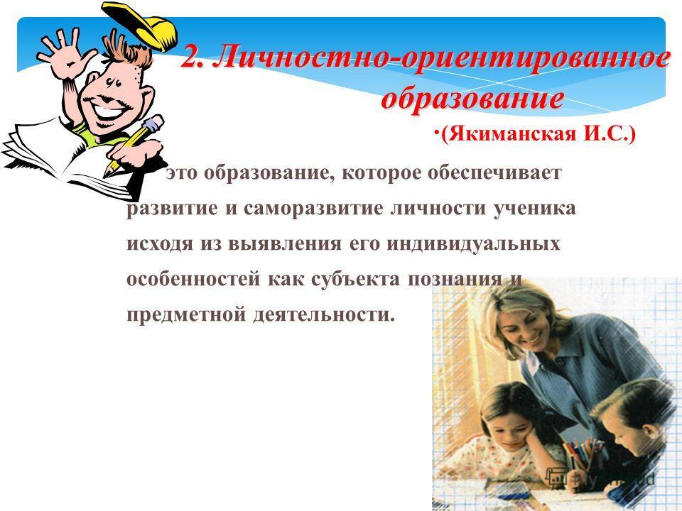 2. Личностно-ориентированное образование 2. Личностно-ориентированное образование это образование, которое обеспечивает развитие и саморазвитие личности ученика исходя из выявления его индивидуальных особенностей как субъекта познания и предметной де