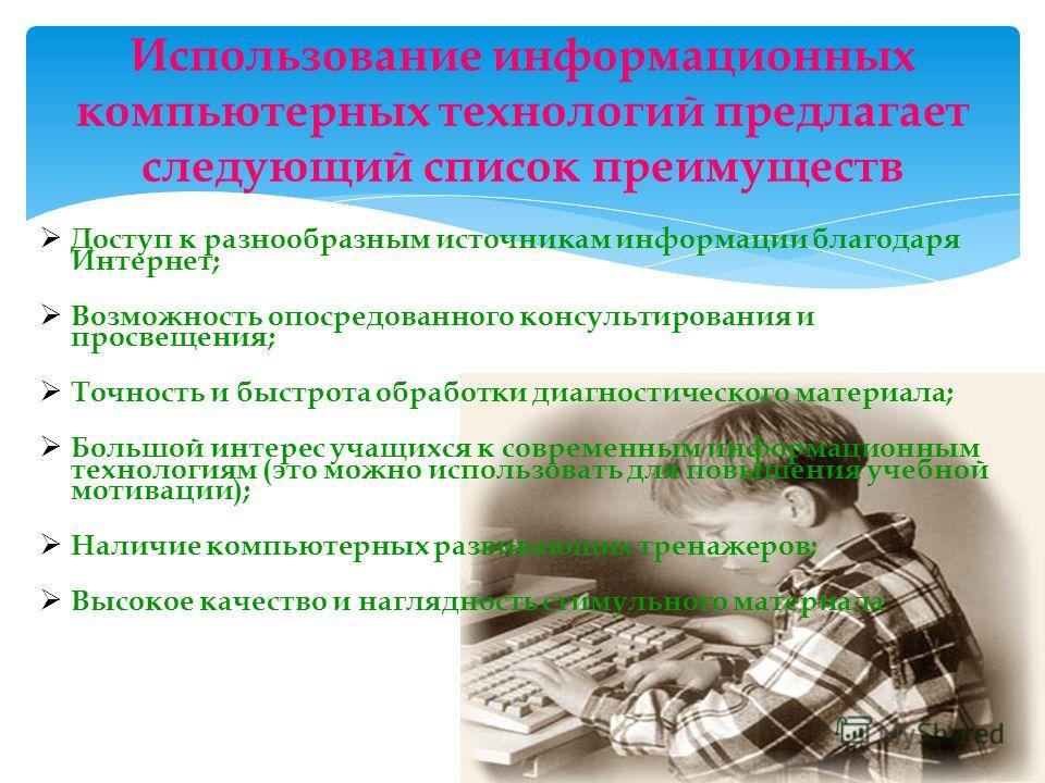 Использование информационных компьютерных технологий предлагает следующий список преимуществ Доступ к разнообразным источникам информации благодаря Интернет; Возможность опосредованного консультирования и просвещения; Точность и быстрота обработки ди
