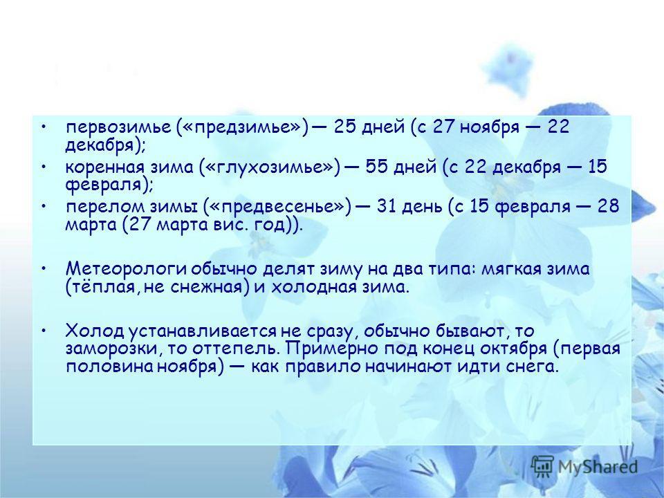 первозимье («предзимье») 25 дней (с 27 ноября 22 декабря); коренная зима («глухозимье») 55 дней (с 22 декабря 15 февраля); перелом зимы («предвесенье») 31 день (с 15 февраля 28 марта (27 марта вис. год)). Метеорологи обычно делят зиму на два типа: мя