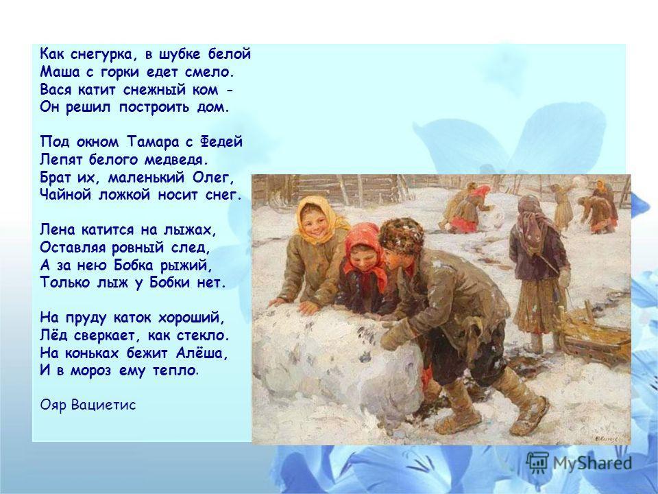 Как снегурка, в шубке белой Маша с горки едет смело. Вася катит снежный ком - Он решил построить дом. Под окном Тамара с Федей Лепят белого медведя. Брат их, маленький Олег, Чайной ложкой носит снег. Лена катится на лыжах, Оставляя ровный след, А за