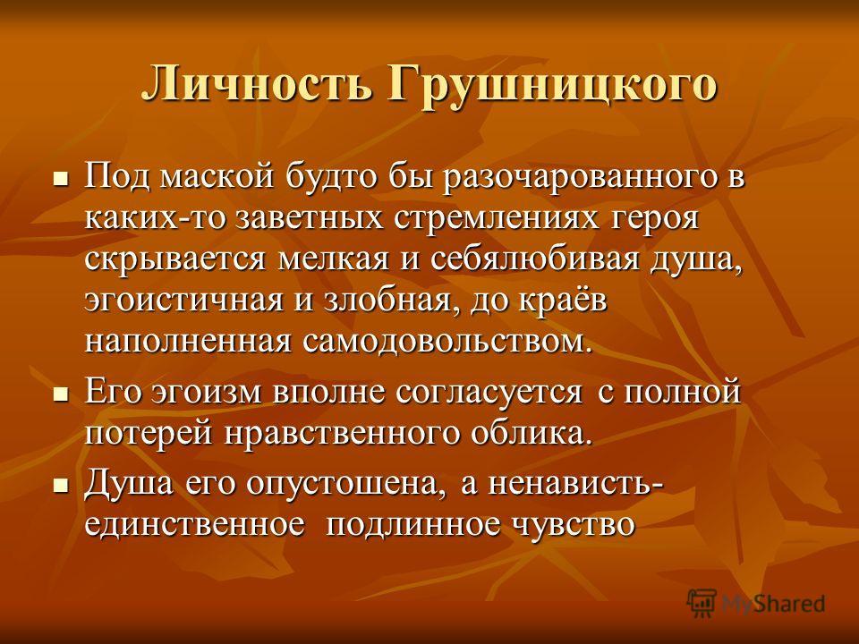 Личность Грушницкого Под маской будто бы разочарованного в каких-то заветных стремлениях героя скрывается мелкая и себялюбивая душа, эгоистичная и злобная, до краёв наполненная самодовольством. Под маской будто бы разочарованного в каких-то заветных