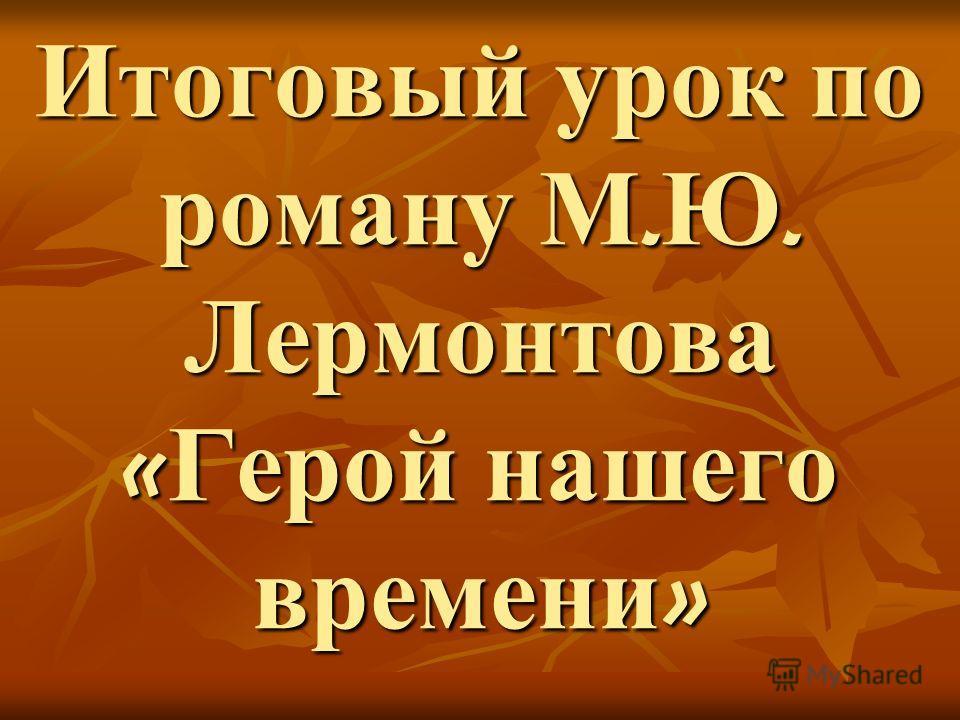 Итоговый урок по роману М. Ю. Лермонтова « Герой нашего времени » Итоговый урок по роману М. Ю. Лермонтова « Герой нашего времени »