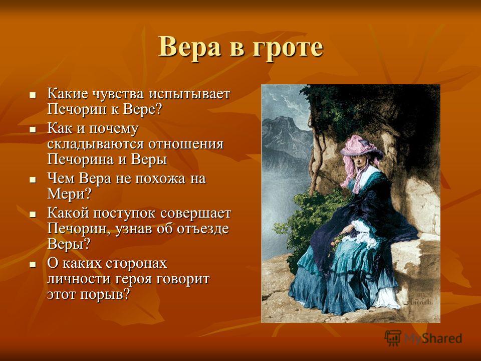 Вера в гроте Какие чувства испытывает Печорин к Вере? Какие чувства испытывает Печорин к Вере? Как и почему складываются отношения Печорина и Веры Как и почему складываются отношения Печорина и Веры Чем Вера не похожа на Мери? Чем Вера не похожа на М