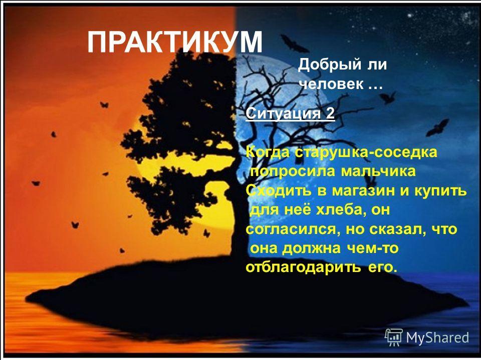FokinaLida.75@mail.ru ПРАКТИКУМ Добрый ли человек … Ситуация 1 Ученик, возвращаясь из школы, увидел, как старушка,поставив на скамейку тяжёлый пакет, не могла отдышаться. Он помог донести груз, хотя ему было не по пути. В другой раз он увидел на пере