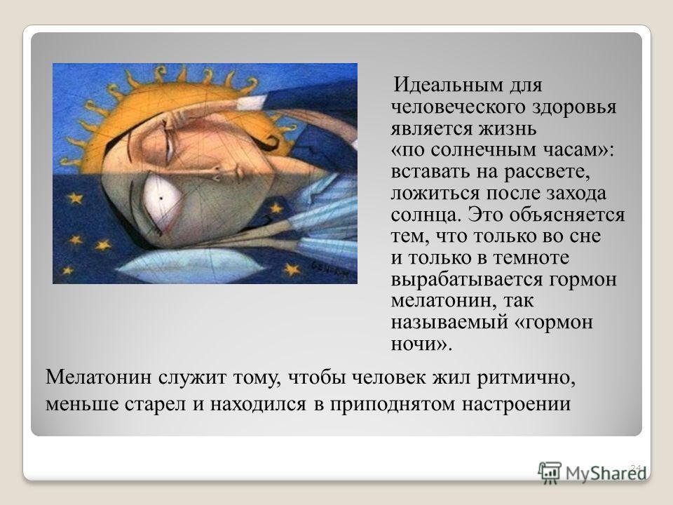 Идеальным для человеческого здоровья является жизнь «по солнечным часам»: вставать на рассвете, ложиться после захода солнца. Это объясняется тем, что только во сне и только в темноте вырабатывается гормон мелатонин, так называемый «гормон ночи». Мел