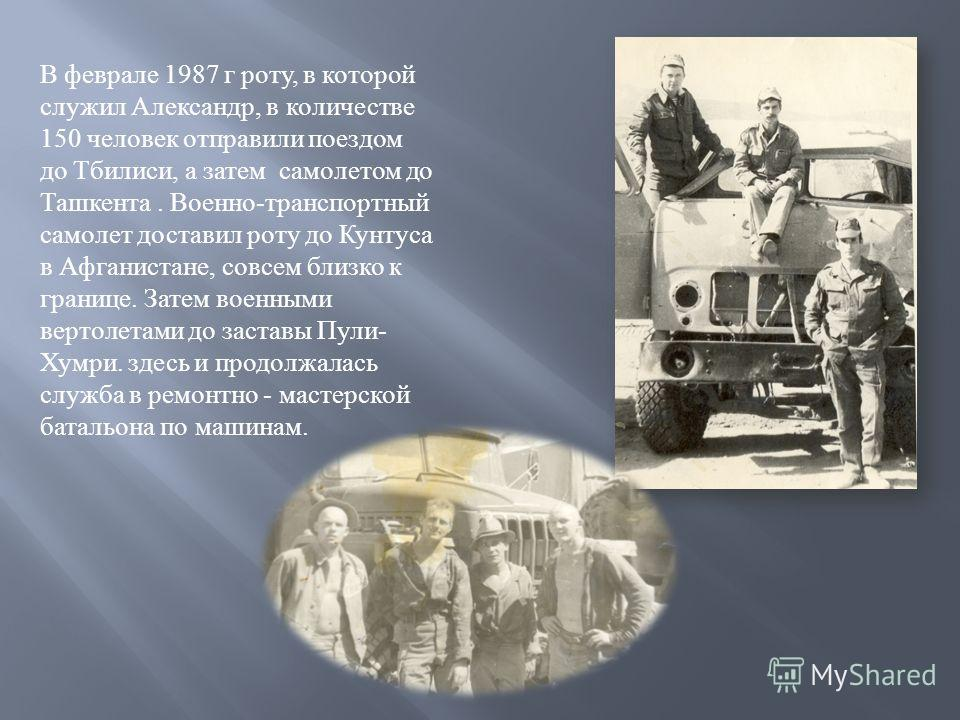 В феврале 1987 г роту, в которой служил Александр, в количестве 150 человек отправили поездом до Тбилиси, а затем самолетом до Ташкента. Военно - транспортный самолет доставил роту до Кунтуса в Афганистане, совсем близко к границе. Затем военными вер