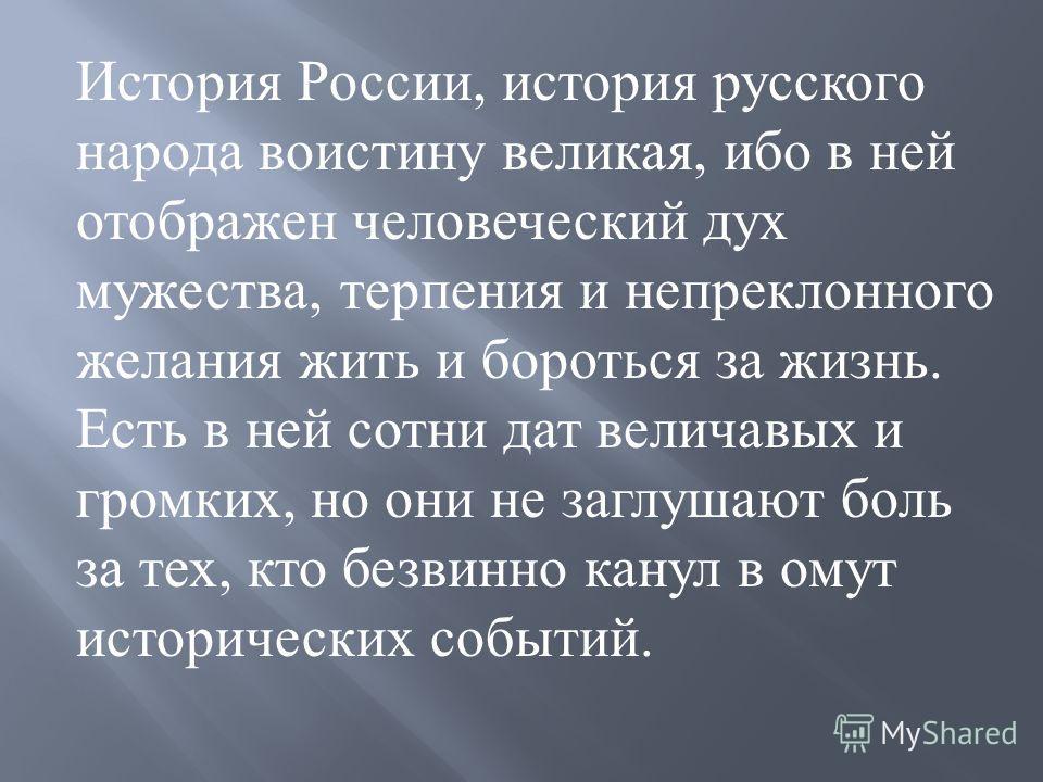 История России, история русского народа воистину великая, ибо в ней отображен человеческий дух мужества, терпения и непреклонного желания жить и бороться за жизнь. Есть в ней сотни дат величавых и громких, но они не заглушают боль за тех, кто безвинн