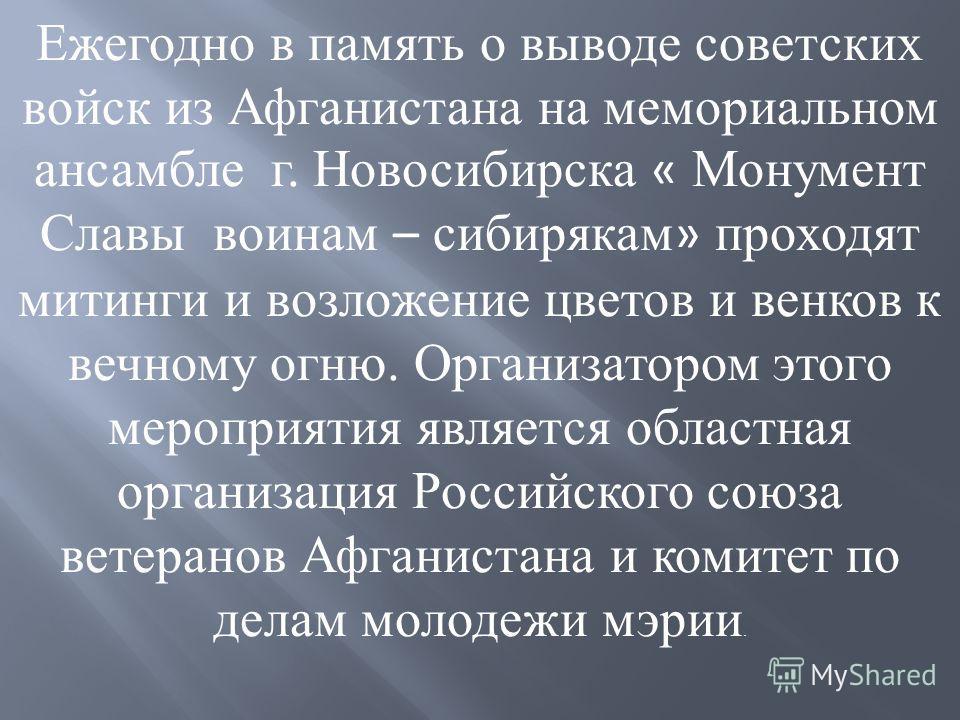 Ежегодно в память о выводе советских войск из Афганистана на мемориальном ансамбле г. Новосибирска « Монумент Славы воинам – сибирякам » проходят митинги и возложение цветов и венков к вечному огню. Организатором этого мероприятия является областная