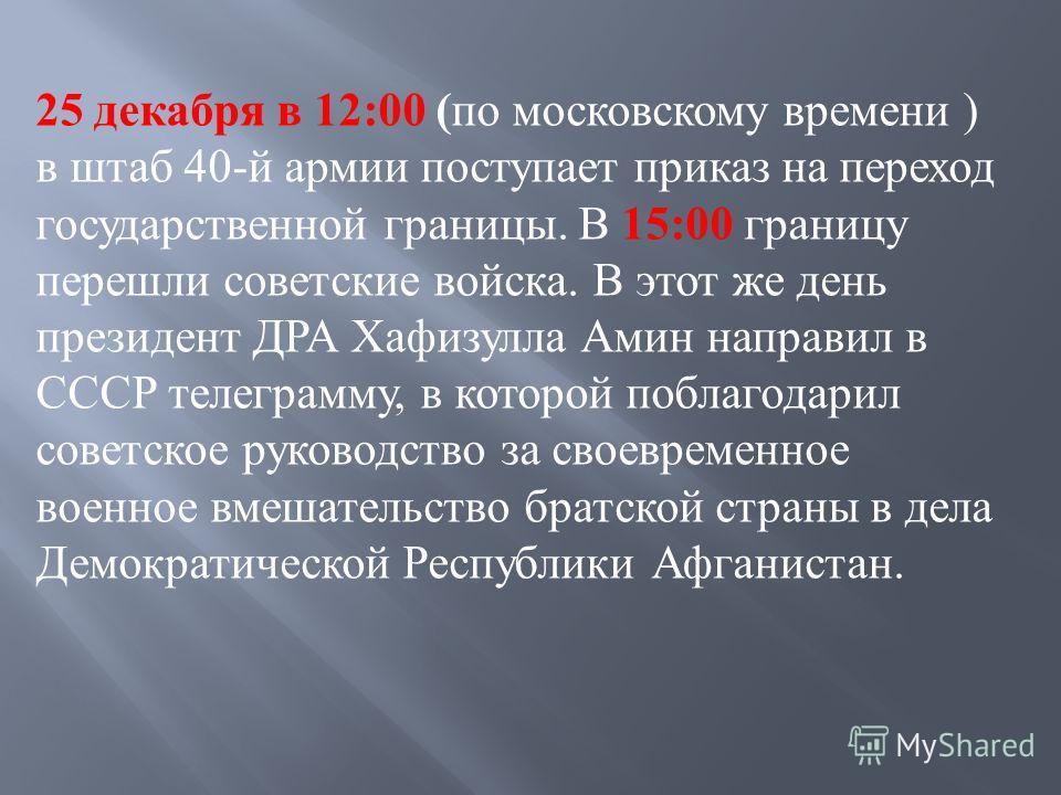 25 декабря в 12:00 ( по московскому времени ) в штаб 40- й армии поступает приказ на переход государственной границы. В 15:00 границу перешли советские войска. В этот же день президент ДРА Хафизулла Амин направил в СССР телеграмму, в которой поблагод
