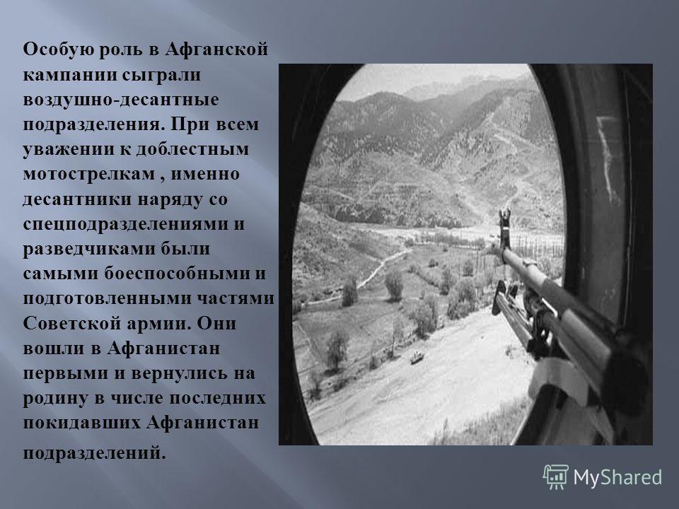 Особую роль в Афганской кампании сыграли воздушно - десантные подразделения. При всем уважении к доблестным мотострелкам, именно десантники наряду со спецподразделениями и разведчиками были самыми боеспособными и подготовленными частями Советской арм