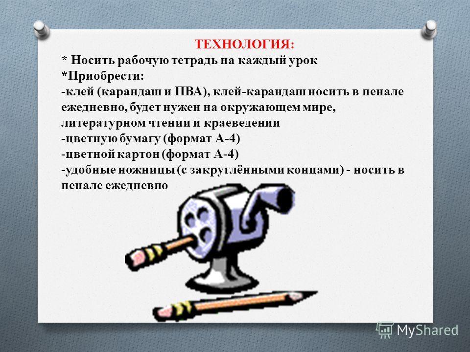 ТЕХНОЛОГИЯ: * Носить рабочую тетрадь на каждый урок *Приобрести: -клей (карандаш и ПВА), клей-карандаш носить в пенале ежедневно, будет нужен на окружающем мире, литературном чтении и краеведении -цветную бумагу (формат А-4) -цветной картон (формат А