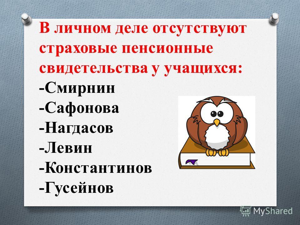 В личном деле отсутствуют страховые пенсионные свидетельства у учащихся: -Смирнин -Сафонова -Нагдасов -Левин -Константинов -Гусейнов