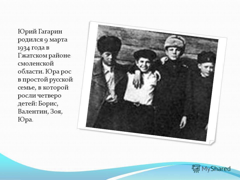 Юрий Гагарин родился 9 марта 1934 года в Гжатском районе смоленской области. Юра рос в простой русской семье, в которой росли четверо детей: Борис, Валентин, Зоя, Юра.