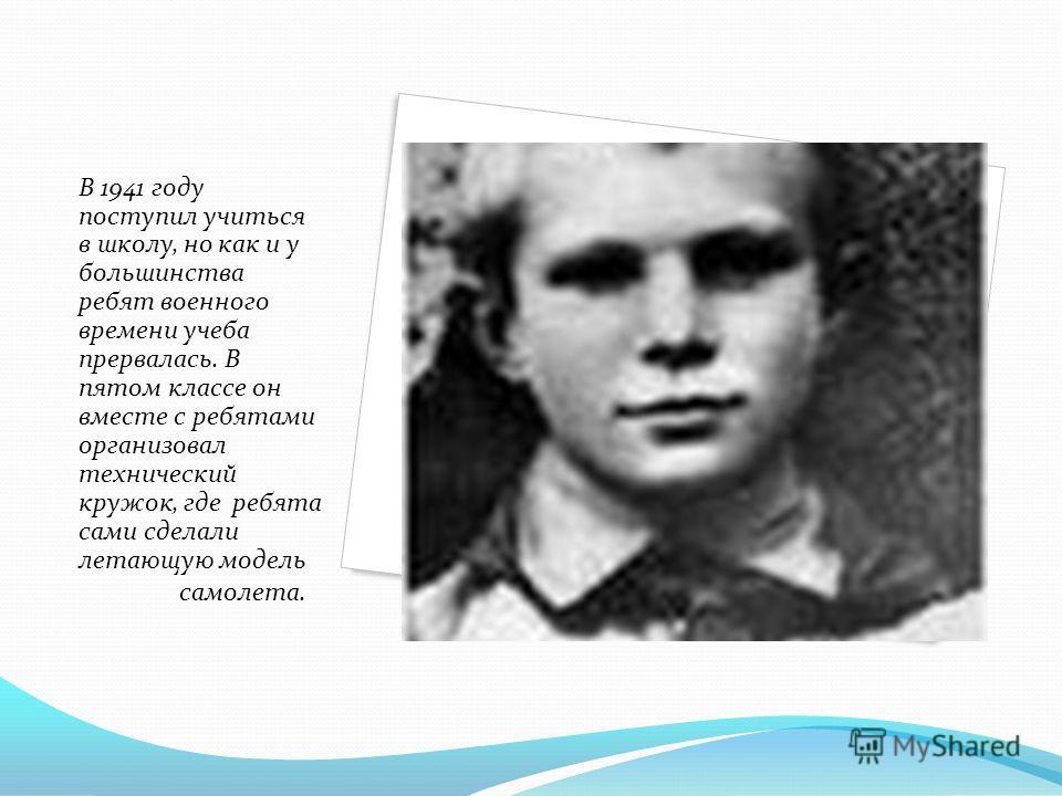 В 1941 году поступил учиться в школу, но как и у большинства ребят военного времени учеба прервалась. В пятом классе он вместе с ребятами организовал технический кружок, где ребята сами сделали летающую модель самолета.