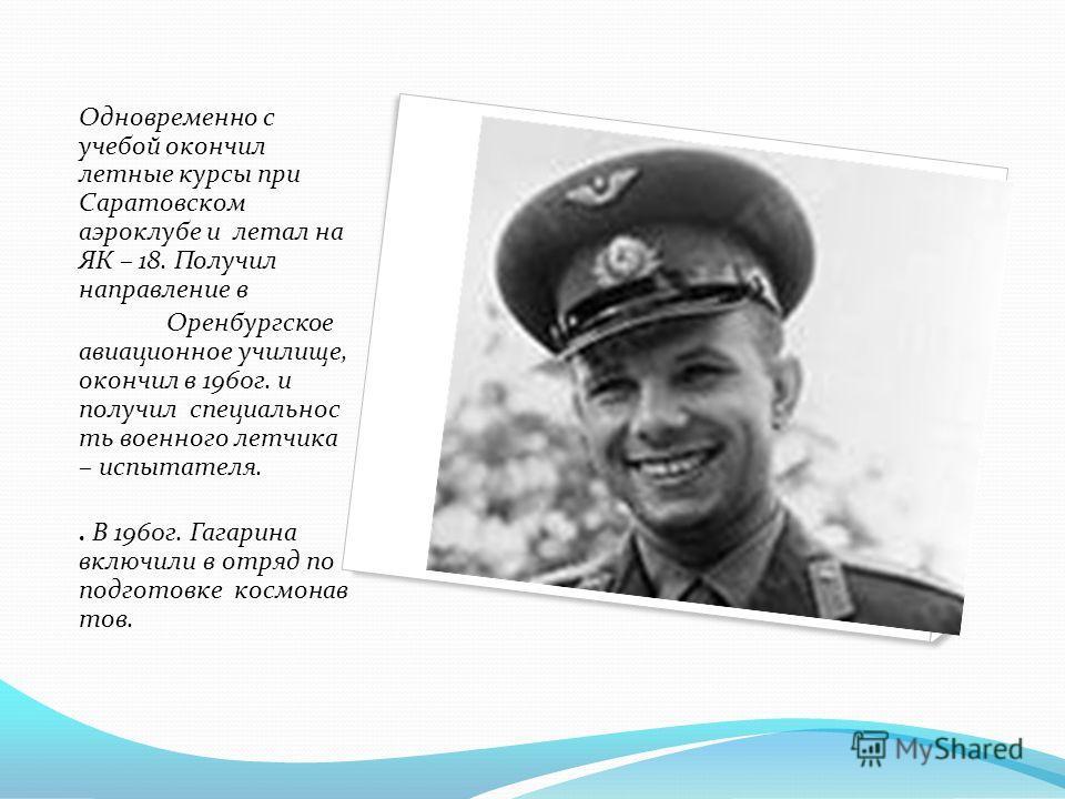 Одновременно с учебой окончил летные курсы при Саратовском аэроклубе и летал на ЯК – 18. Получил направление в Оренбургское авиационное училище, окончил в 1960г. и получил специальнос ть военного летчика – испытателя.. В 1960г. Гагарина включили в от
