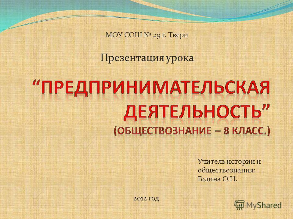 Презентация урока 2012 год МОУ СОШ 29 г. Твери Учитель истории и обществознания: Година О.И.