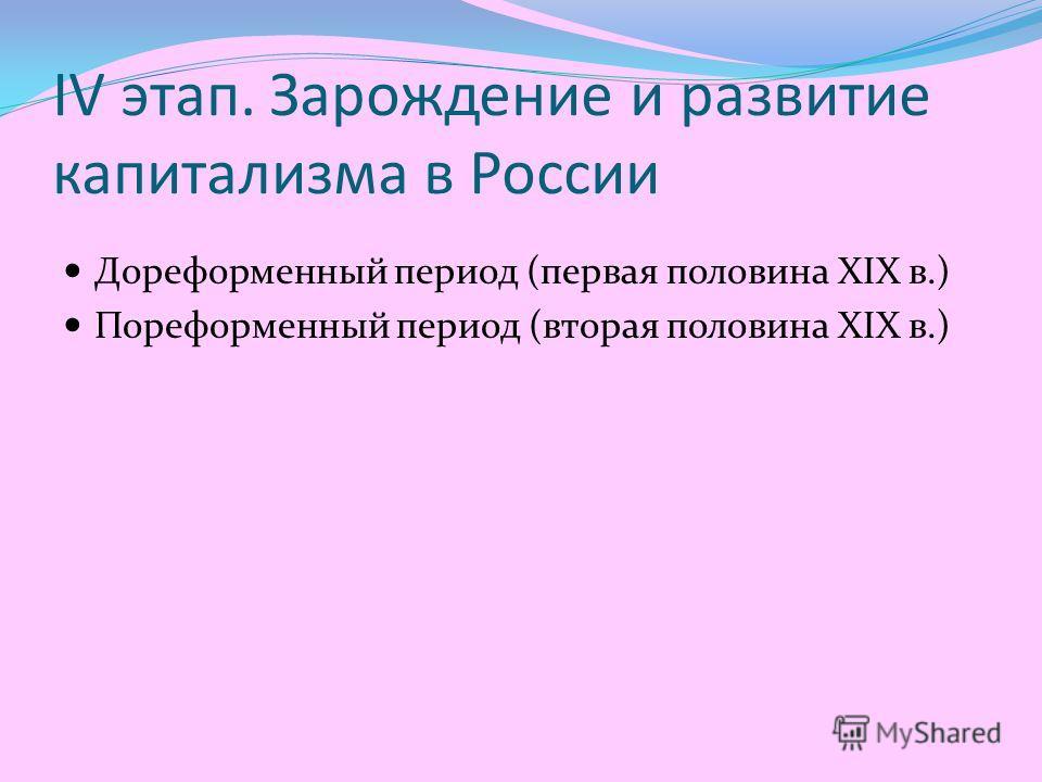 IV этап. Зарождение и развитие капитализма в России Дореформенный период (первая половина XIX в.) Пореформенный период (вторая половина XIX в.)