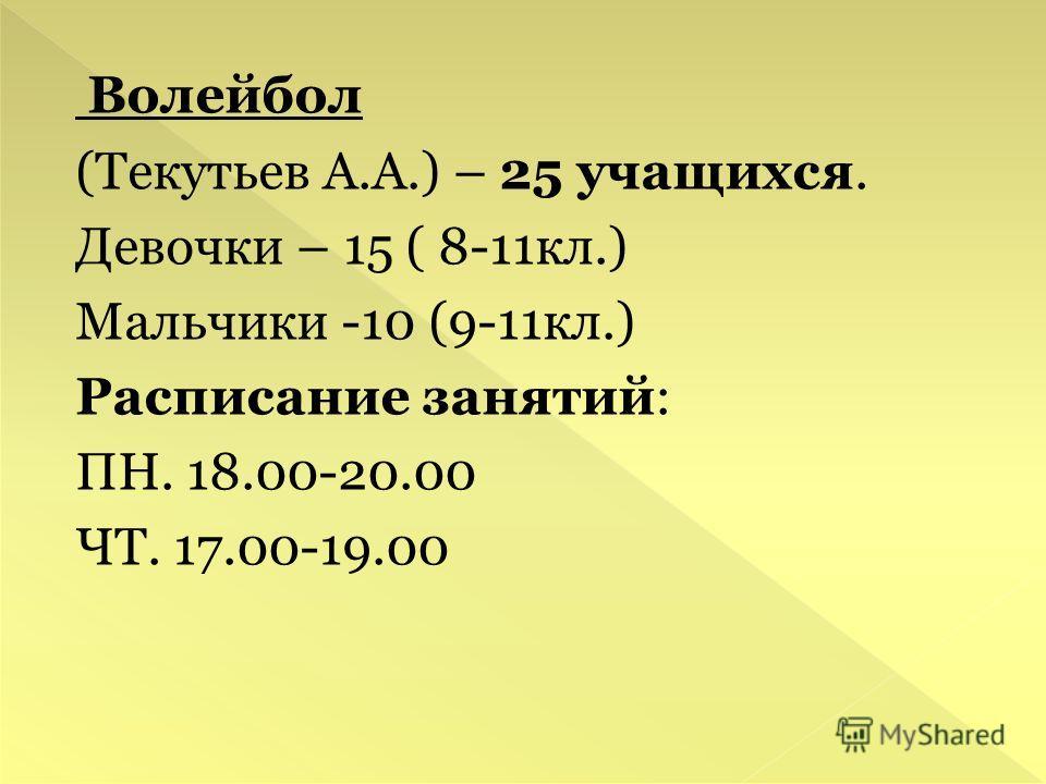 Волейбол (Текутьев А.А.) – 25 учащихся. Девочки – 15 ( 8-11кл.) Мальчики -10 (9-11кл.) Расписание занятий: ПН. 18.00-20.00 ЧТ. 17.00-19.00