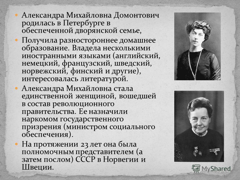 Александра Михайловна Домонтович родилась в Петербурге в обеспеченной дворянской семье, Получила разностороннее домашнее образование. Владела несколькими иностранными языками (английский, немецкий, французский, шведский, норвежский, финский и другие)