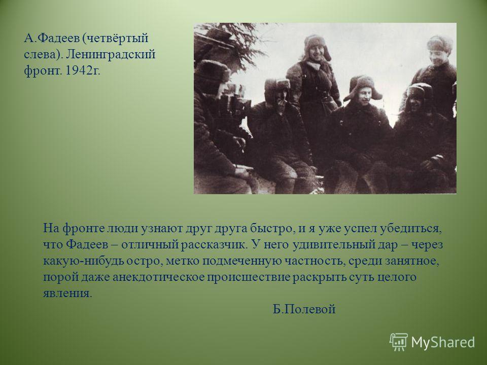А.Фадеев (четвёртый слева). Ленинградский фронт. 1942г. На фронте люди узнают друг друга быстро, и я уже успел убедиться, что Фадеев – отличный рассказчик. У него удивительный дар – через какую-нибудь остро, метко подмеченную частность, среди занятно