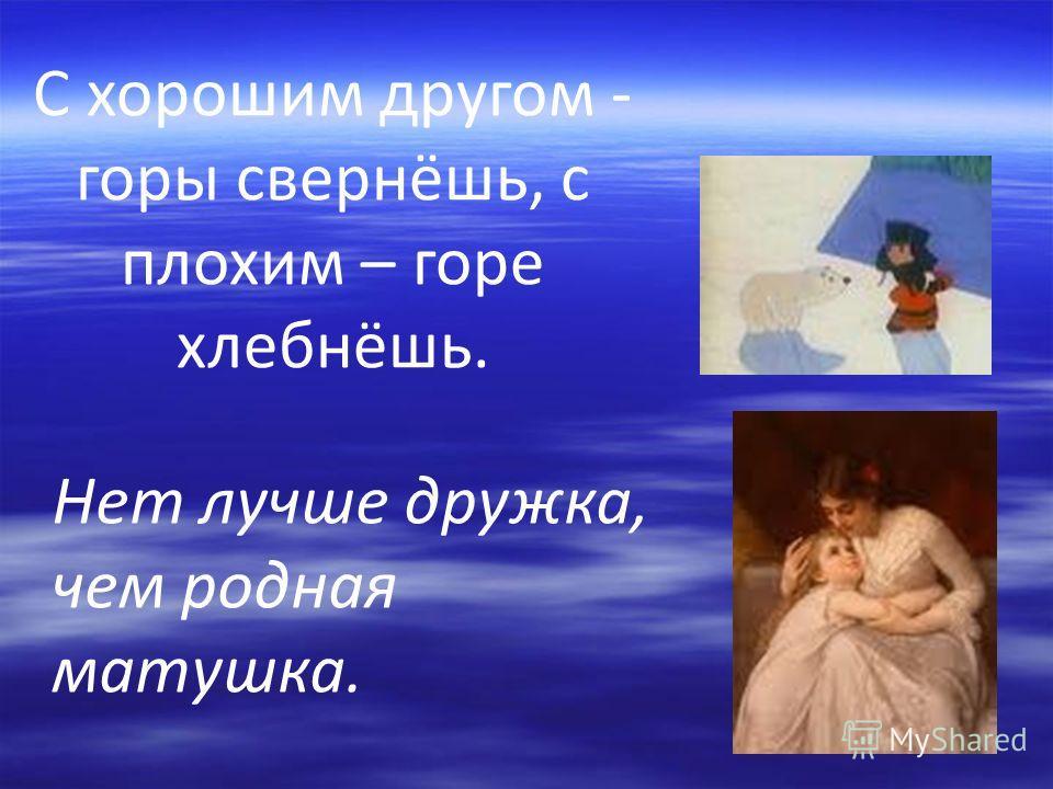 С хорошим другом - горы свернёшь, с плохим – горе хлебнёшь. Нет лучше дружка, чем родная матушка.