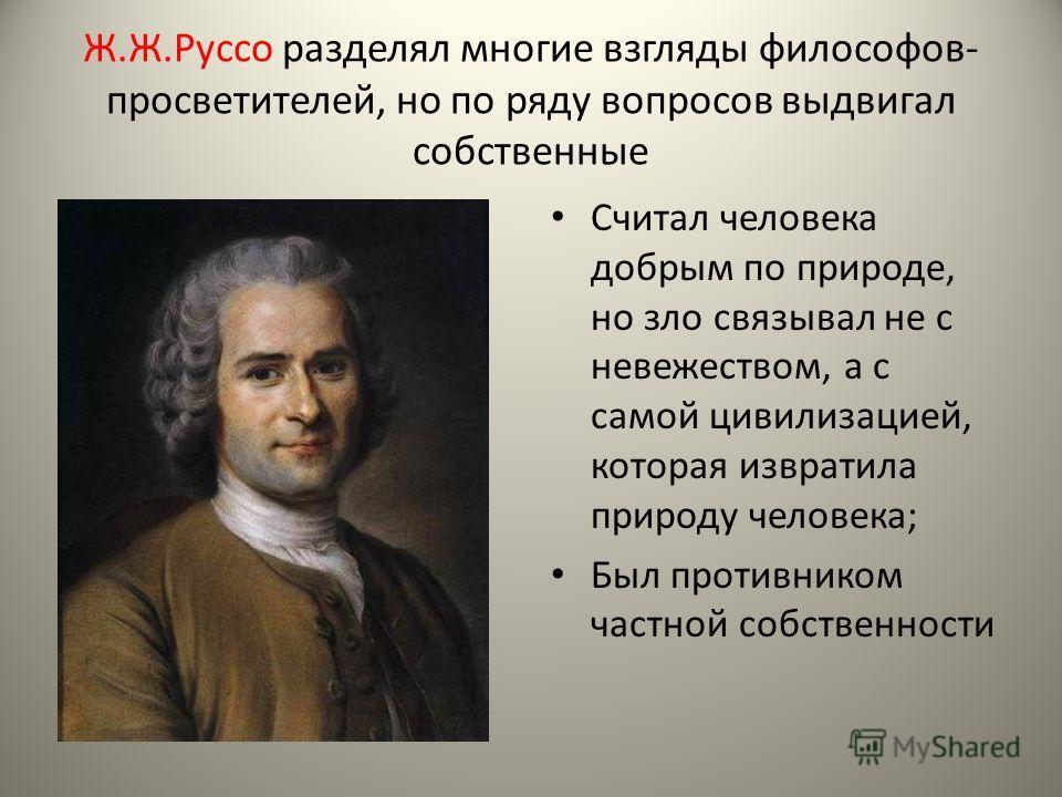 Ж.Ж.Руссо разделял многие взгляды философов- просветителей, но по ряду вопросов выдвигал собственные Считал человека добрым по природе, но зло связывал не с невежеством, а с самой цивилизацией, которая извратила природу человека; Был противником част