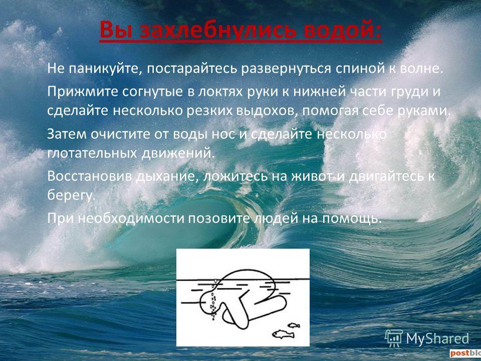 Вы захлебнулись водой: Не паникуйте, постарайтесь развернуться спиной к волне. Прижмите согнутые в локтях руки к нижней части груди и сделайте несколько резких выдохов, помогая себе руками. Затем очистите от воды нос и сделайте несколько глотательных