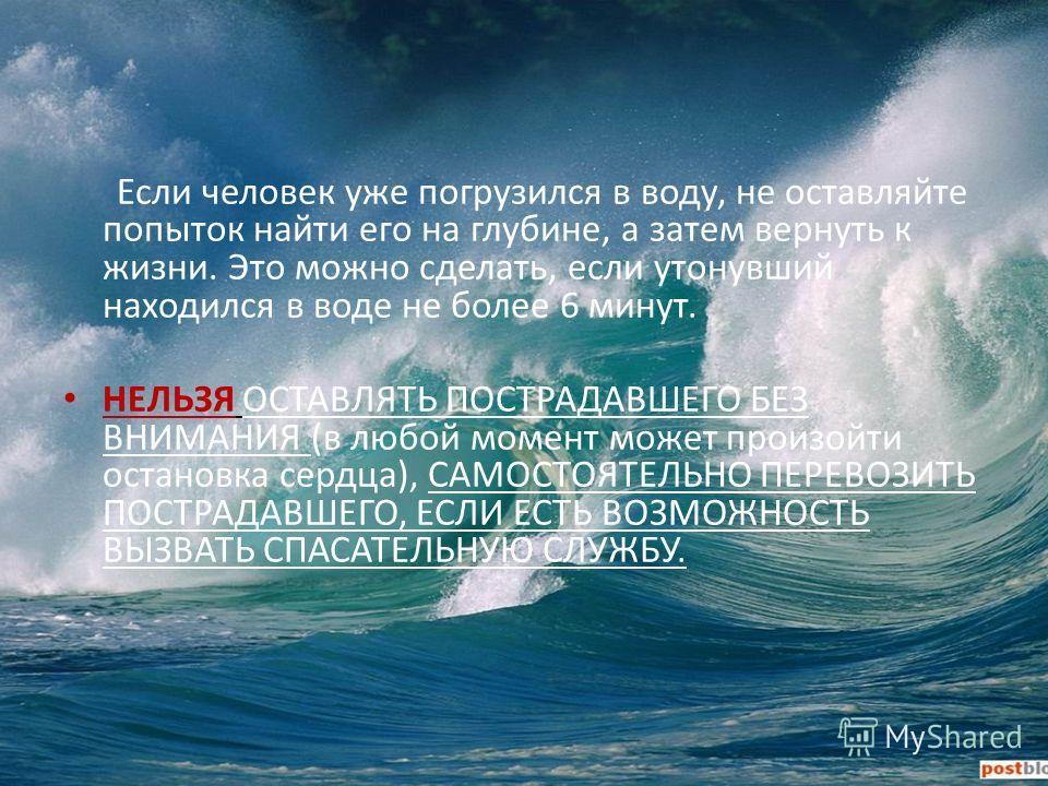 Если человек уже погрузился в воду, не оставляйте попыток найти его на глубине, а затем вернуть к жизни. Это можно сделать, если утонувший находился в воде не более 6 минут. НЕЛЬЗЯ ОСТАВЛЯТЬ ПОСТРАДАВШЕГО БЕЗ ВНИМАНИЯ (в любой момент может произойти