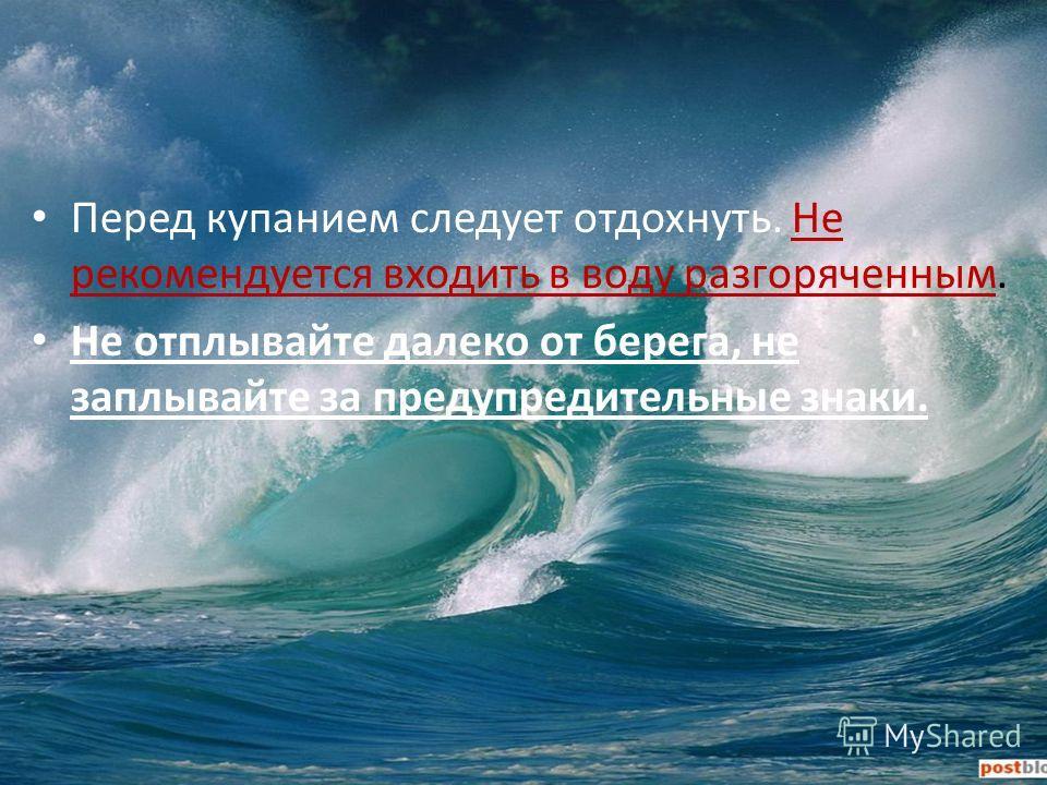 Перед купанием следует отдохнуть. Не рекомендуется входить в воду разгоряченным. Не отплывайте далеко от берега, не заплывайте за предупредительные знаки.