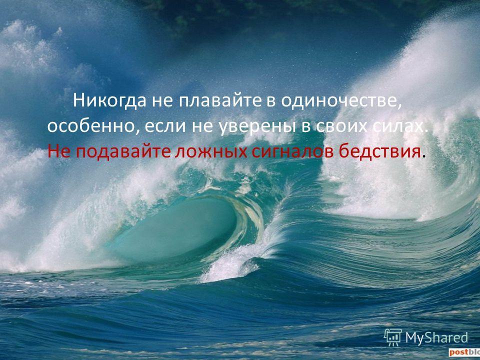 Никогда не плавайте в одиночестве, особенно, если не уверены в своих силах. Не подавайте ложных сигналов бедствия.