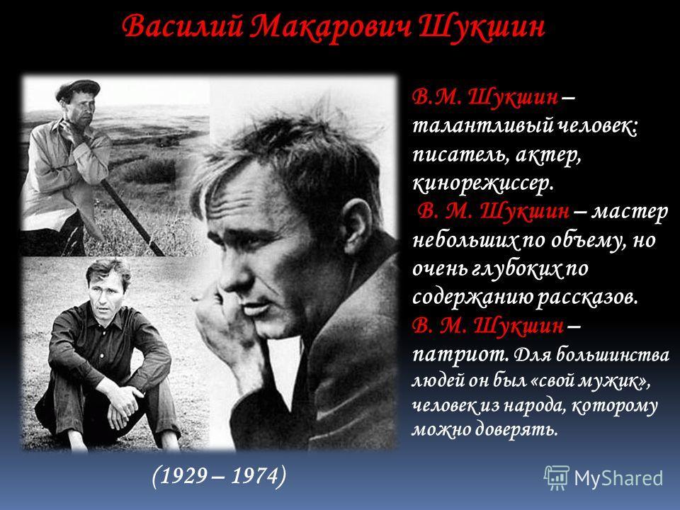 В.М. Шукшин – талантливый человек: писатель, актер, кинорежиссер. В. М. Шукшин – мастер небольших по объему, но очень глубоких по содержанию рассказов. В. М. Шукшин – патриот. Для большинства людей он был «свой мужик», человек из народа, которому мож
