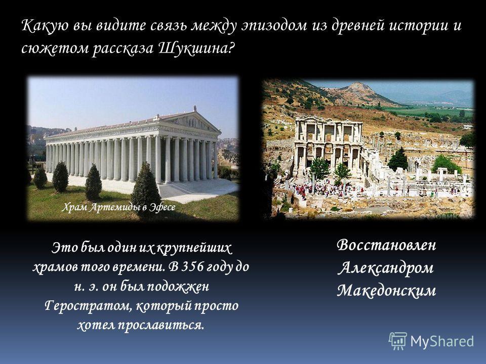 Какую вы видите связь между эпизодом из древней истории и сюжетом рассказа Шукшина? Это был один их крупнейших храмов того времени. В 356 году до н. э. он был подожжен Геростратом, который просто хотел прославиться. Восстановлен Александром Македонск