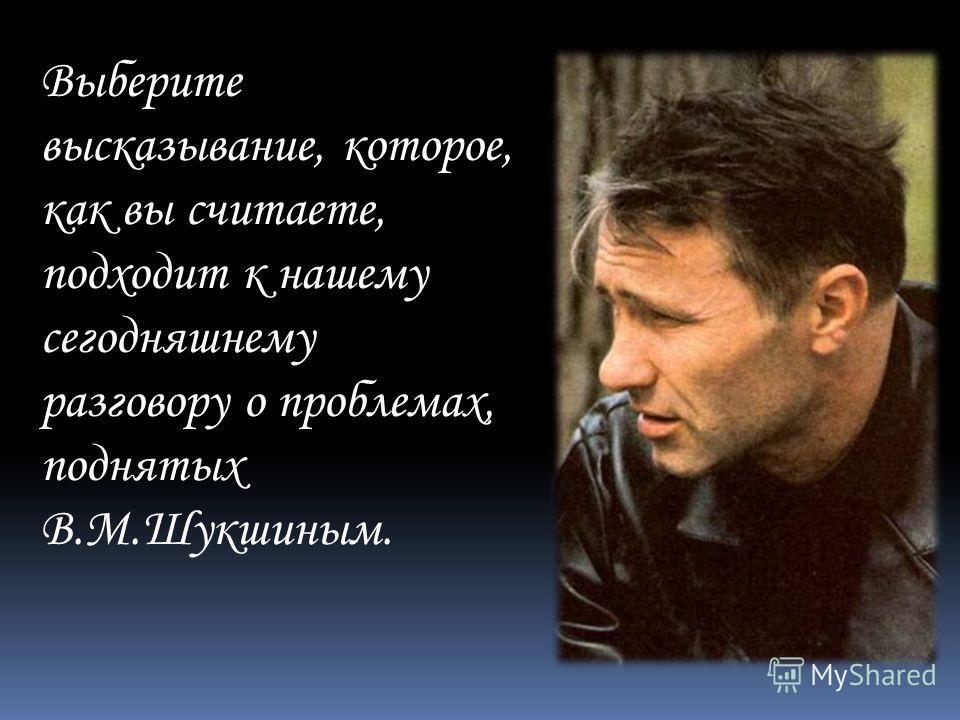 Выберите высказывание, которое, как вы считаете, подходит к нашему сегодняшнему разговору о проблемах, поднятых В.М.Шукшиным.