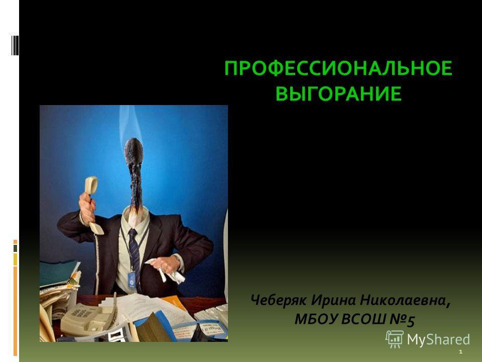 ПРОФЕССИОНАЛЬНОЕ ВЫГОРАНИЕ 1 Чеберяк Ирина Николаевна, МБОУ ВСОШ 5