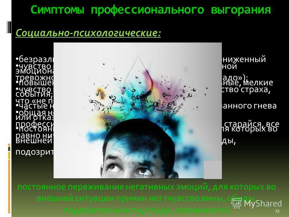 Симптомы профессионального выгорания Социально-психологические: безразличие, скука, пассивность и депрессия (пониженный эмоциональный тонус, чувство подавленности); повышенная раздражительность на незначительные, мелкие события; частые нервные «срывы