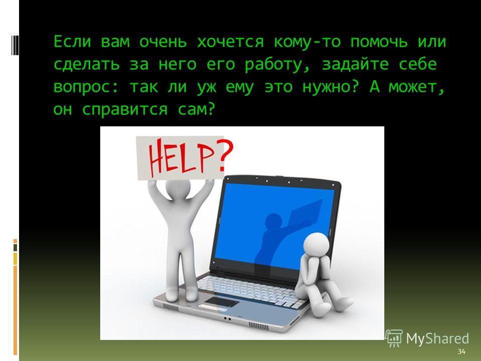 Если вам очень хочется кому-то помочь или сделать за него его работу, задайте себе вопрос: так ли уж ему это нужно? А может, он справится сам? ? 34