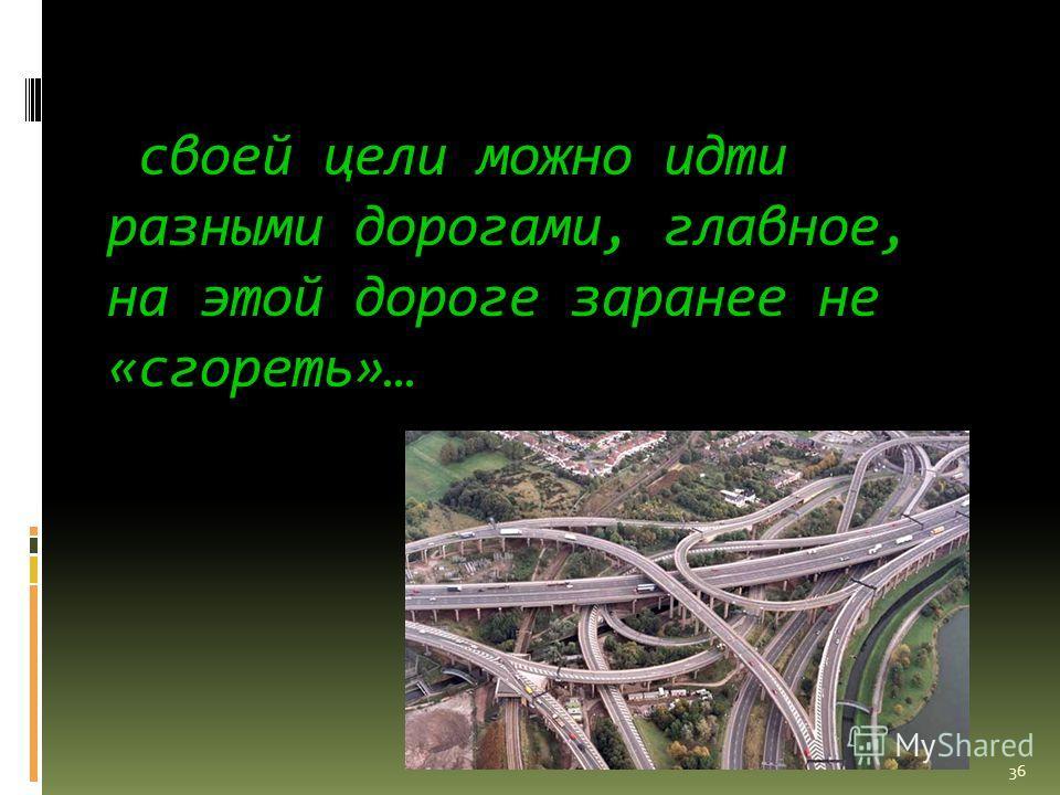 своей цели можно идти разными дорогами, главное, на этой дороге заранее не «сгореть»… 36