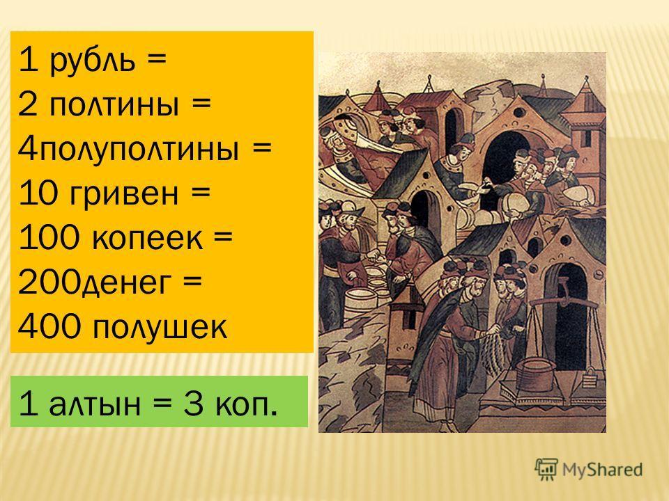 1 рубль = 2 полтины = 4полуполтины = 10 гривен = 100 копеек = 200денег = 400 полушек 1 алтын = 3 коп.
