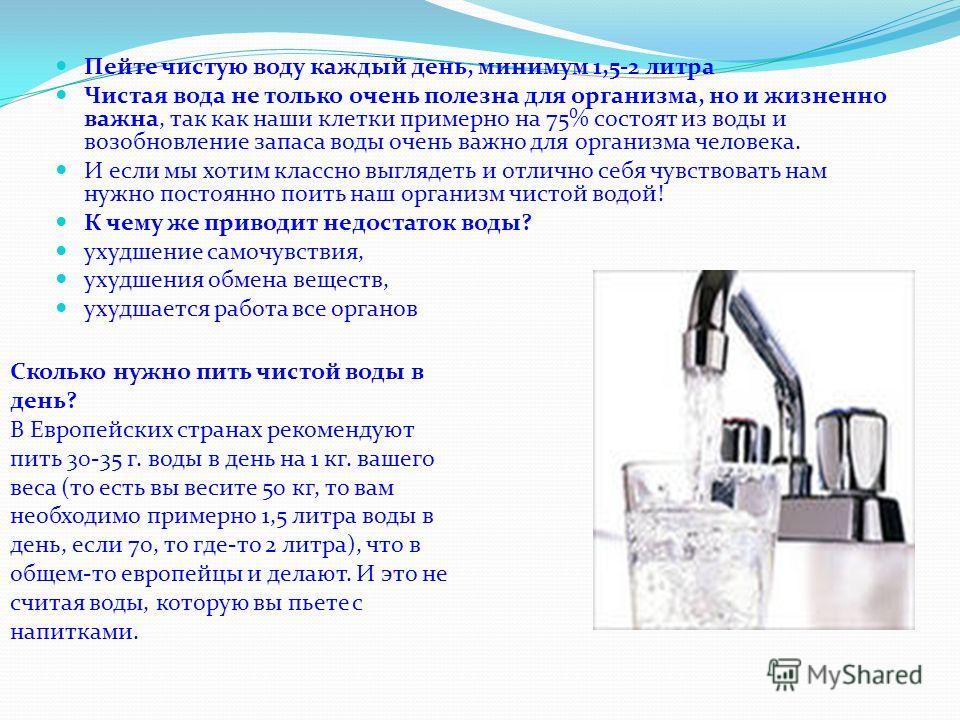 Пейте чистую воду каждый день, минимум 1,5-2 литра Чистая вода не только очень полезна для организма, но и жизненно важна, так как наши клетки примерно на 75% состоят из воды и возобновление запаса воды очень важно для организма человека. И если мы х