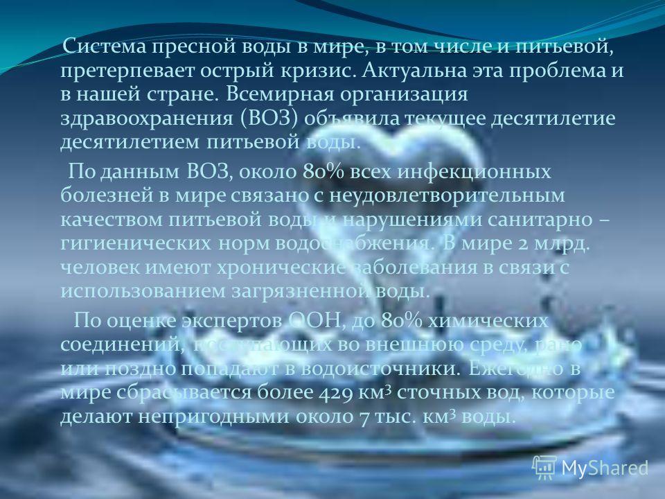Система пресной воды в мире, в том числе и питьевой, претерпевает острый кризис. Актуальна эта проблема и в нашей стране. Всемирная организация здравоохранения (ВОЗ) объявила текущее десятилетие десятилетием питьевой воды. По данным ВОЗ, около 80% вс