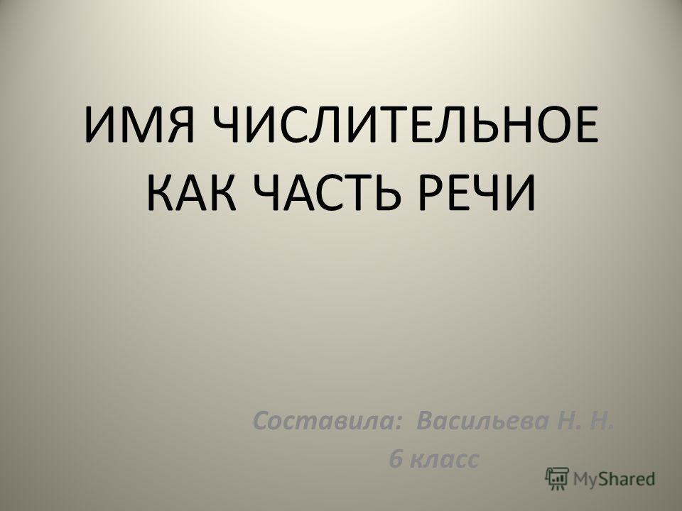 ИМЯ ЧИСЛИТЕЛЬНОЕ КАК ЧАСТЬ РЕЧИ Составила: Васильева Н. Н. 6 класс