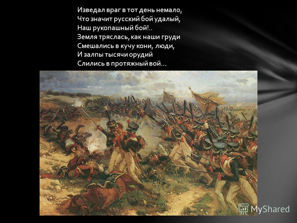 Изведал враг в тот день немало, Что значит русский бой удалый, Наш рукопашный бой!.. Земля тряслась, как наши груди Смешались в кучу кони, люди, И залпы тысячи орудий Слились в протяжный вой…