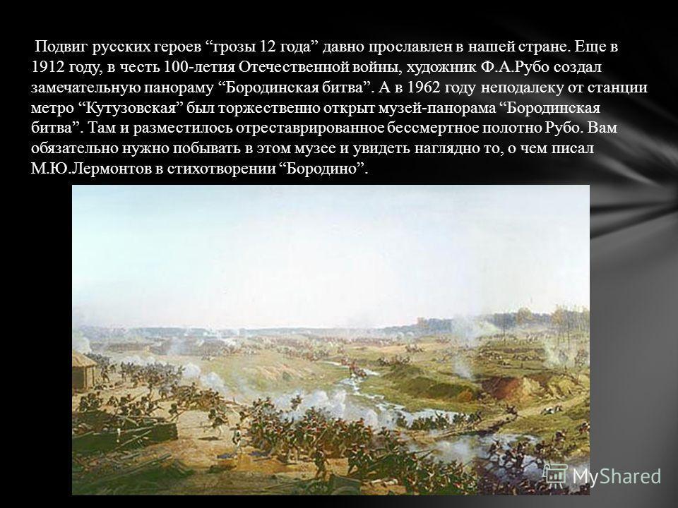 Подвиг русских героев грозы 12 года давно прославлен в нашей стране. Еще в 1912 году, в честь 100-летия Отечественной войны, художник Ф.А.Рубо создал замечательную панораму Бородинская битва. А в 1962 году неподалеку от станции метро Кутузовская был