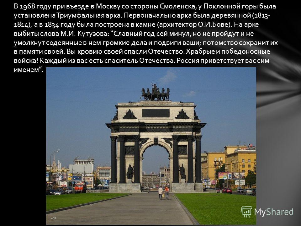В 1968 году при въезде в Москву со стороны Смоленска, у Поклонной горы была установлена Триумфальная арка. Первоначально арка была деревянной (1813- 1814), а в 1834 году была построена в камне (архитектор О.И.Бове). На арке выбиты слова М.И. Кутузова