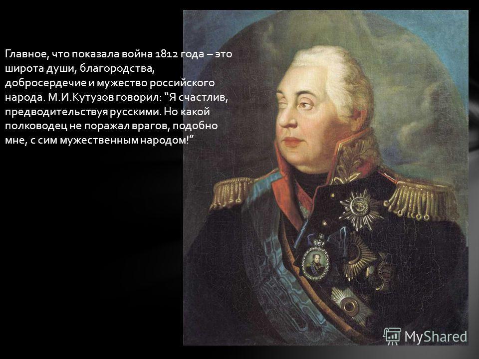 Главное, что показала война 1812 года – это широта души, благородства, добросердечие и мужество российского народа. М.И.Кутузов говорил: Я счастлив, предводительствуя русскими. Но какой полководец не поражал врагов, подобно мне, с сим мужественным на