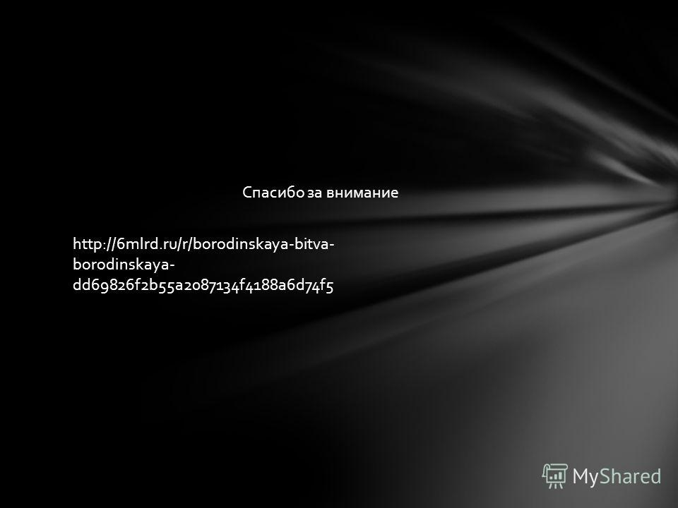 Спасибо за внимание http://6mlrd.ru/r/borodinskaya-bitva- borodinskaya- dd69826f2b55a2087134f4188a6d74f5